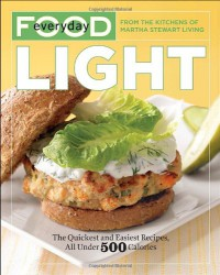 Everyday Food: Light: The Quickest and Easiest Recipes, All Under 500 Calories - Martha Stewart