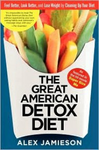 The Great American Detox Diet: Feel Better, Look Better, and Lose Weight by Cleaning Up Your Diet - Alex Jamieson