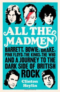 All the Madmen: Barrett, Bowie, Drake, the Floyd, The Kinks, The Who and the Journey to the Dark Side of English Rock - Clinton Heylin