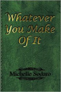 Whatever You Make of It - Michelle Sodaro