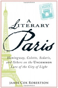 A Literary Paris: Hemingway, Colette, Sedaris, and Others on the Uncommon Lure of the City of Light - Jamie Cox Robertson