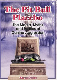 The Pit Bull Placebo: The Media, Myths and Politics of Canine Aggression - Karen Delise