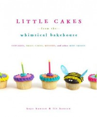 Little Cakes from the Whimsical Bakehouse: Cupcakes, Small Cakes, Muffins, and Other Mini Treats - Kaye Hansen, Liv Hansen