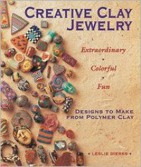 Creative Clay Jewelry: Extraordinary * Colorful * Fun Designs to Make from Polymer Clay - Leslie Dierks