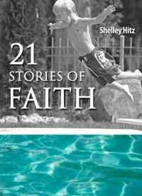 21 Stories of Faith: Real People, Real Stories, Real Faith - Shelley Hitz, C.J. Hitz, Janet Perez Eckles, Jorja Davis, Kim Bookmyer, Mark Moyers, Lilly Maytree, Carol Freed, Laura J. Marshall, Cheryl Rogers, Victor Brodt, Mikayla Kayne, Paul B. Heidt, Marilynn Dawson, Mary L. Ball, Nishoni Harvey, Ruth Kyser, Krystal Kuehn, Cliff Ba