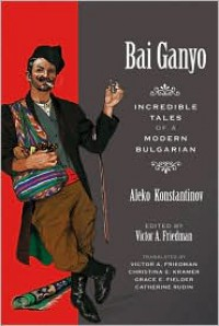 Bai Ganyo: Incredible Tales of a Modern Bulgarian - Алеко Константинов, Christina E. Kramer, Grace E. Fielder, Catherine Rudin, Victor A. Friedman