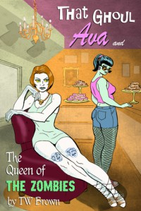 That Ghoul Ava & The Queen of the Zombies - T.W. Brown