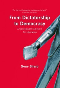 From Dictatorship to Democracy: A Conceptual Framework for Liberation - Gene Sharp