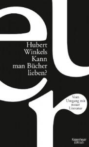 Kann man Bücher lieben?: vom Umgang mit neuer Literatur - Hubert Winkels