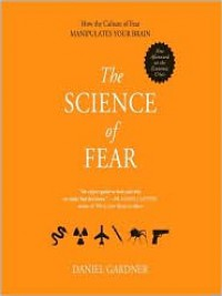The Science of Fear: Why We Fear the Things We Should not- and Put Ourselves in Great Danger -