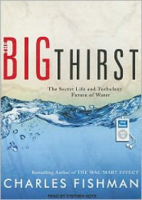 The Big Thirst: The Secret Life and Turbulent Future of Water - Charles Fishman, Stephen Hoye