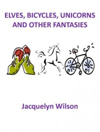 Elves, Bikes, Unicorns and Other Fantasies - Jacquelyn Wilson