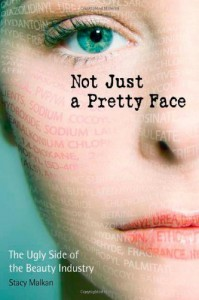 Not Just a Pretty Face: The Ugly Side of the Beauty Industry - Stacy Malkan