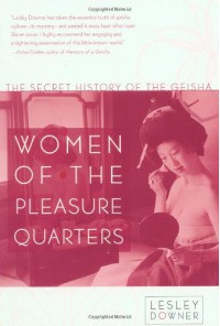 Women of the Pleasure Quarters: The Secret History of the Geisha - Lesley Downer