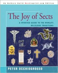 The Joy of Sects: A Spirited Guide to the World's Religious Traditions - Peter Occhiogrosso