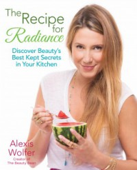 The Recipe for Radiance: Discover Beauty's Best-Kept Secrets in Your Kitchen - Alexis Wolfer