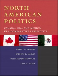 North American Politics: Canada, USA, and Mexico in a Comparative Perspective - Robert J. Jackson, Gregory S. Mahler