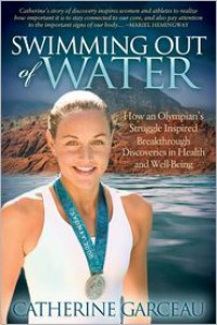 Swimming Out Of Water: How An Olympian's Struggle Inspired Breakthrough Discoveries in Health and Well-Being - Catherine Garceau