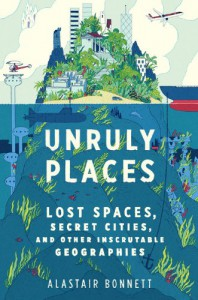 Unruly Places: Lost Spaces, Secret Cities, and Other Inscrutable Geographies - Alastair Bonnett