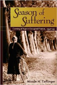Season of Suffering: Coming of Age in Occupied France, 1940-45 - Nicole H. Taflinger