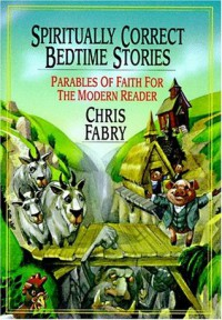 Spiritually Correct Bedtime Stories: Parables of Faith for the Modern Reader - Chris Fabry