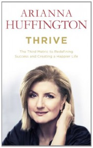 Thrive: The Third Metric to Redefining Success and Creating a Happier Life - Arianna Huffington