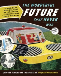 The Wonderful Future That Never Was: Flying Cars, Mail Delivery by Parachute, and Other Predictions from the Past - Editors of Popular Mechanics,  Gregory Benford