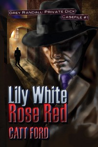 Lily White Rose Red: Grey Randall, Private Dick Casefile #1 - Catt Ford