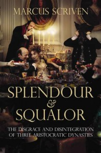 Splendour And Squalor: The Decline And Fall Of Three Aristocratic Dynasties - Marcus Scriven