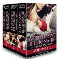 Boxed Set: A Possessive Billionaire - Vol. 1-3: His, Body and Soul - Olivia Dean