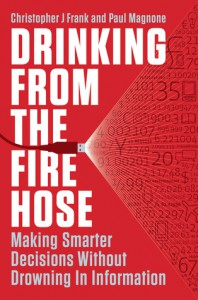 Drinking from the Fire Hose: Making Smarter Decisions Without Drowning in Information - Christopher J. Frank, Paul F. Magnone, Paul Magnone