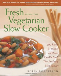 Fresh from the Vegetarian Slow Cooker: 200 Recipes for Healthy and Hearty One-Pot Meals That Are Ready When You Are - Robin Robertson