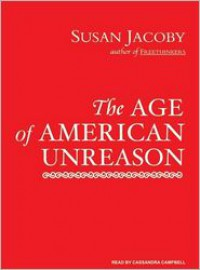 The Age of American Unreason - Susan Jacoby, Cassandra Campbell
