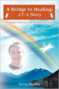 A Bridge to Healing: J.T.'s Story: A Mother's Grief Journey and Return to Hope - Sarina Baptista