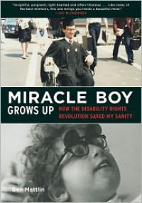 Miracle Boy Grows Up: How the Disability Rights Revolution Saved My Sanity - Ben Mattlin