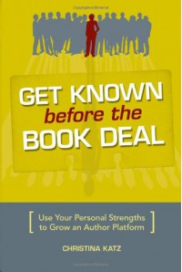 Get Known Before The Book Deal: Use Your Personal Strengths To Grow An Author Platform - Christina Katz