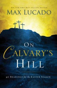 On Calvary's Hill: 40 Readings for the Easter Season - Max Lucado