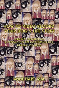 How to Video Record Your Dog's Life Story: Writing, Financing, & Producing Pet Documentaries, Drama, or News - Anne Hart