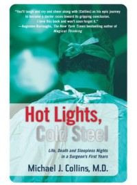 Hot Lights, Cold Steel: Life, Death and Sleepless Nights in a Surgeon's First Years - Michael J. Collins
