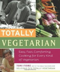 Totally Vegetarian: Easy, Fast, Comforting Cooking for Every Kind of Vegetarian - Toni Fiore