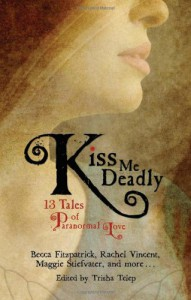 Kiss Me Deadly: 13 Tales of Paranormal Love - Trisha Telep, Maggie Stiefvater, Becca Fitzpatrick, Rachel Vincent, Karen Mahoney, Diana Peterfreund, Daniel Waters, Carrie Ryan, Justine Musk, Daniel Marks, Sarah Rees Brennan, Michelle Rowen, Michelle Zink, Caitlin Kittredge