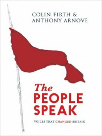 The People Speak: Voices That Changed Britain - Colin Firth, Anthony Arnove, David Horspool