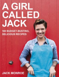 A Girl Called Jack: 100 Delicious Budget Recipes - Jack Monroe