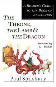 The Throne, the Lamb & the Dragon: A Reader's Guide to the Book of Revelation - Paul Spilsbury