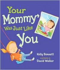 Your Mommy Was Just Like You - Kelly Bennett,  David Walker (Illustrator)