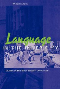Language in the Inner City: Studies in the Black English Vernacular - William Labov