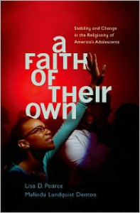 A Faith of Their Own: Stability and Change in the Religiosity of America's Adolescents - Lisa Pearce, Melinda Lundquist Denton