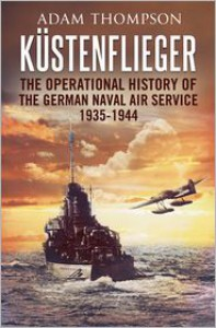 Kustenflieger: The Operational History of the German Naval Air Service 1935-1944 - Adam Thompson