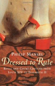 Dressed to Rule: Royal and Court Costume from Louis XIV to Elizabeth II - Philip Mansel