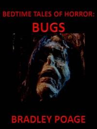Bedtime Tales of Horror: Bugs - Bradley Poage